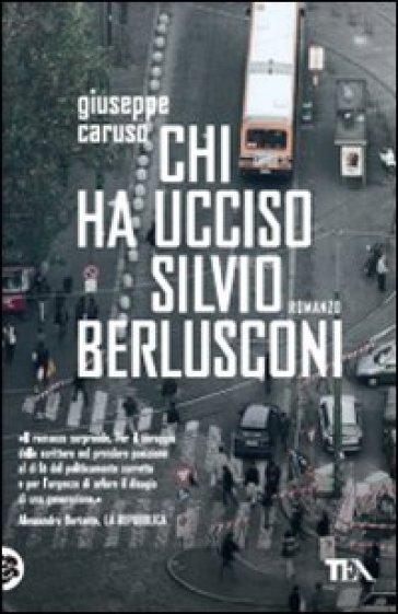 Chi ha ucciso Silvio Berlusconi - Giuseppe Caruso |