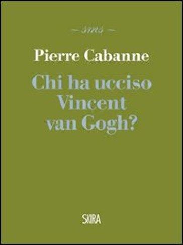 Chi ha ucciso Vincent van Gogh? - Pierre Cabanne |