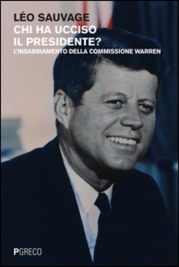 Chi ha ucciso il presidente? L'insabbiamento della commissione Warren - Léo Sauvage | Rochesterscifianimecon.com