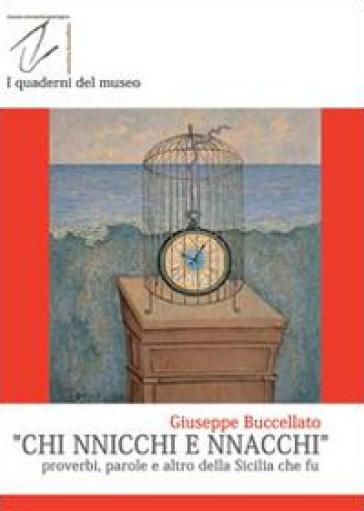 Chi nnicchi e nnacchi. Proverbi, parole e altro della Sicilia che fu - Giuseppe Buccellato |