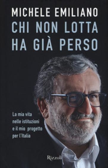 Chi non lotta ha già perso. La mia vita nelle istituzioni e il mio progetto per l'Italia - Michele Emiliano |