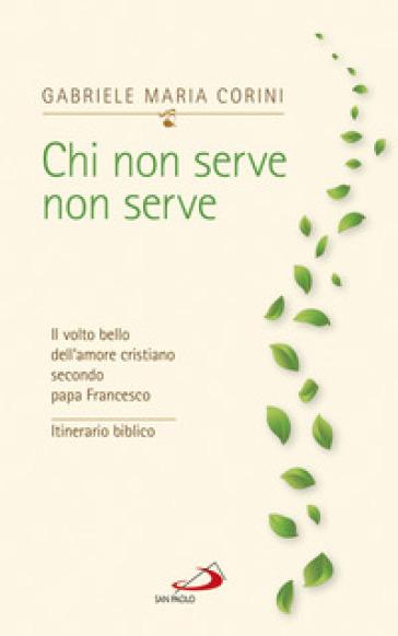Chi non serve, non serve. Il volto bello dell'amore cristiano secondo papa Francesco. Itinerario biblico - Gabriele Maria Corini |
