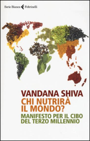 Chi nutrirà il mondo? Manifesto per il cibo del terzo millennio - Vandana Shiva |