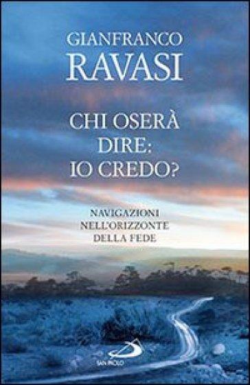 Chi oserà dire: io credo? Navigazioni nell'orizzonte della fede - Gianfranco Ravasi |