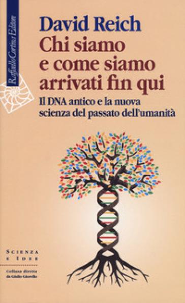 Chi siamo e come siamo arrivati fin qui. Il DNA antico e la nuova scienza del passato dell'umanità - David Reich |