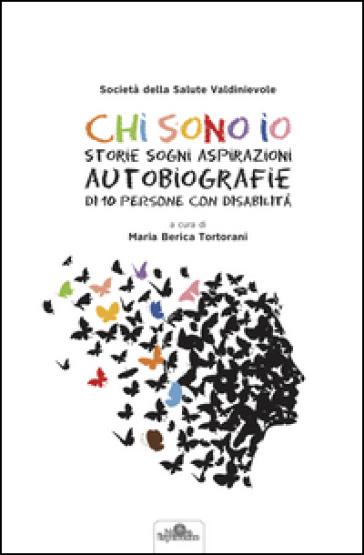 Chi sono io. Storie sogni aspirazioni autobiografie di 10 persone con disabilità. Con DVD - M. Berica Tortorani  