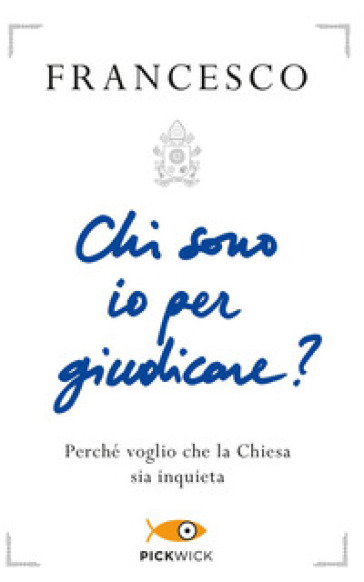 Chi sono io per giudicare? Perché voglio che la Chiesa sia inquieta - Papa Francesco (Jorge Mario Bergoglio) |