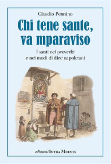 Chi tene sante, va mparaviso. I santi nei proverbi e nei modi di dire napoletani - Claudio Pennino |