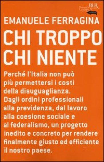 Chi troppo chi niente. Perché l'Italia non può più permettersi i costi della disuguaglianza. Dagli ordini professionali alla previdenza, dal lavoro alla coesione... - Emanuele Ferragina |