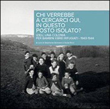 Chi verrebbe a cercarci qui, in questo posto isolato? Izieu, una Colonia per bambini ebrei rifugiati 1943-1944 - Stéphanie Boissard |