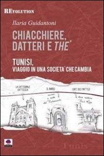 Chiacchiere, datteri e thé. Tunisi, viaggio in una società che cambia - Ilaria Guidantoni |