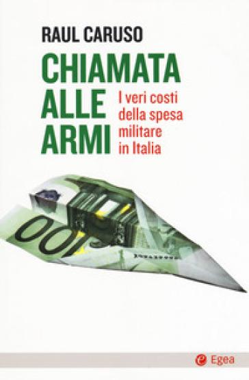 Chiamata alle armi. I veri costi della spesa militare in Italia - Raul Caruso  