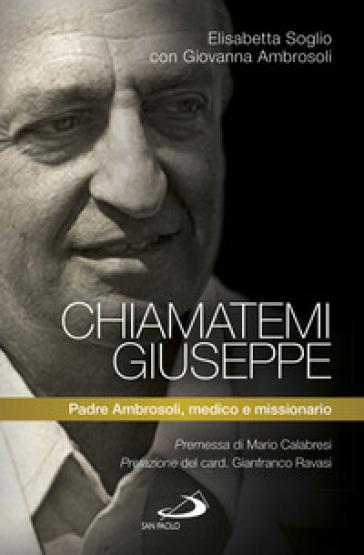Chiamatemi Giuseppe. Padre Ambrosoli, medico e missionario - Giovanna Ambrosoli | Kritjur.org