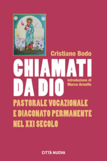 Chiamati da Dio. Pastorale vocazionale e diaconato permanente nel XXI secolo - Cristiano Bodo |