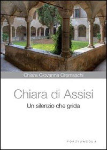 Chiara di Assisi. Un silenzio che grida - Chiara G. Cremaschi |