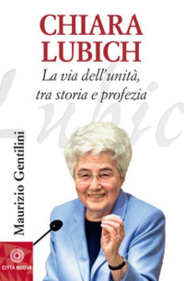 Chiara Lubich. La via dell'unità, tra storia e profezia - Maurizio Gentilini |
