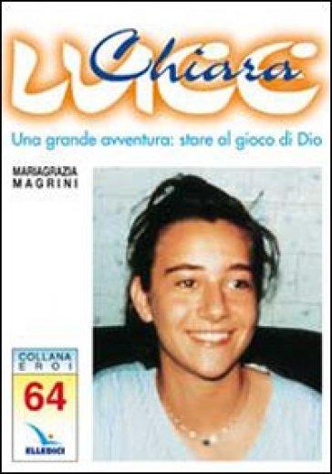 Chiara Luce. Una grande avventura: stare al gioco di Dio - Mariagrazia Magrini  