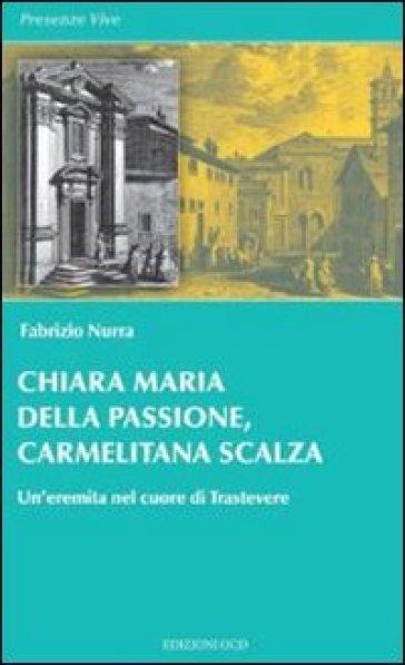 Chiara Maria della Passione, carmelitana scalza. Un'eremita nel cuore di Trastevere - Fabrizio Nurra |