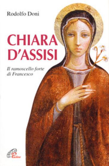 Chiara d'Assisi. Il ramoscello forte di Francesco - Rodolfo Doni  