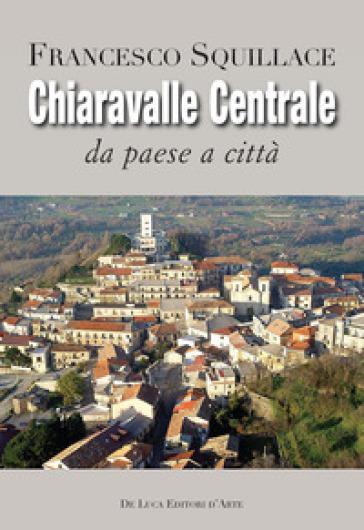 Chiaravalle Centrale. Da paese a città. Ediz. illustrata - Francesco Squillace |