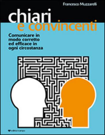 Chiari e convincenti. Comunicare in modo corretto ed efficace in ogni circostanza - Francesco Muzzarelli |