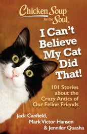Chicken Soup for the Soul: I Can t Believe My Cat Did That!