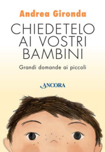 Chiedetelo ai vostri bambini. Grandi domande ai piccoli - Andrea Gironda |