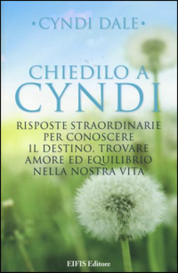 Chiedilo a Cyndi. Risposte straordinarie per conoscere il destino, trovare amore ed equilibrio nella nostra vita - Cyndi Dale | Thecosgala.com