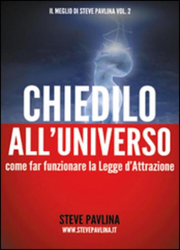 Chiedilo all'universo. Come far funzionare la legge d'attrazione - Steve Pavlina | Jonathanterrington.com