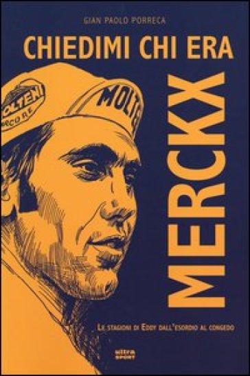 Chiedimi chi era Merckx. Le stagioni di Eddy dall'esordio al congedo - G. Paolo Porreca |