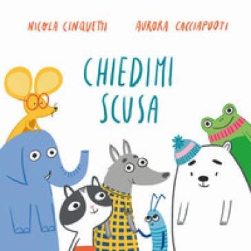 Chiedimi scusa. Ediz. a colori - Nicola Cinquetti | Thecosgala.com
