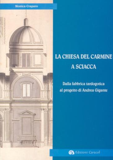 La Chiesa del Carmine a Sciacca. Dalla fabbrica tardogotica al progetto di Andrea Gigante - Monica Craparo  