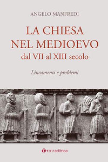 La Chiesa nel Medioevo dal VII al XIII secolo. Lineamenti e problemi - Angelo Manfredi  