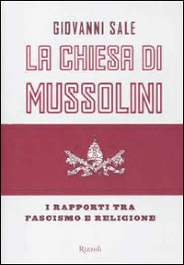 La Chiesa di Mussolini. I rapporti tra fascismo e religione - Giovanni Sale  