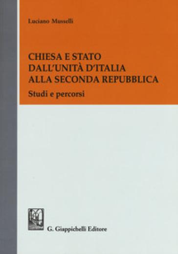 Chiesa e Stato dall'Unità d'Italia alla seconda Repubblica. Studi e percorsi - Luciano Musselli | Ericsfund.org
