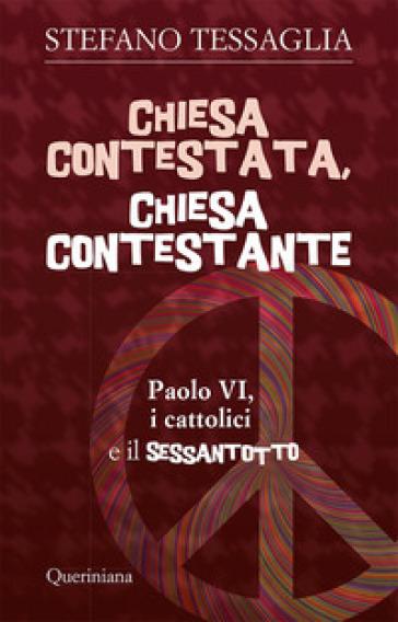 Chiesa contestata, chiesa contestante. Paolo VI, i cattolici e il Sessantotto - Stefano Tessaglia |