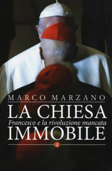 La Chiesa immobile. Francesco e la rivoluzione mancata - Marco Marzano |