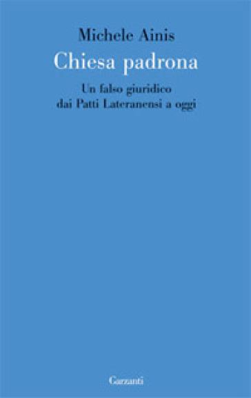 Chiesa padrona. Un falso giuridico dai Patti Lateranensi a oggi - Michele Ainis  