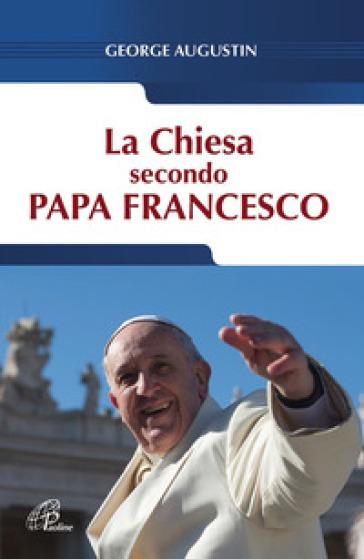 La Chiesa secondo Papa Francesco - George Augustin |