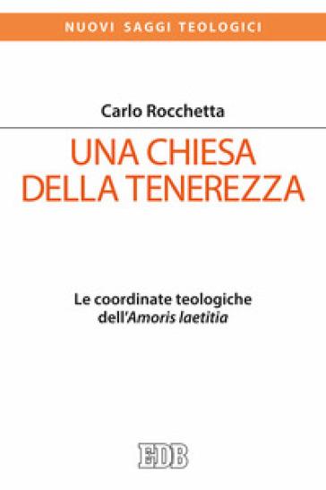 Una Chiesa della tenerezza. Le coordinate teologiche dell'«Amoris laetitia» - Carlo Rocchetta  