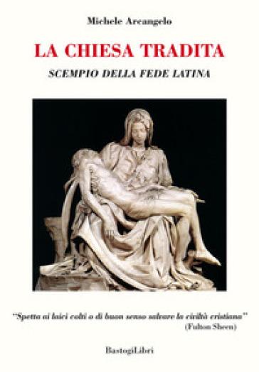 La Chiesa tradita. Scempio della fede latina - Michele Arcangelo |