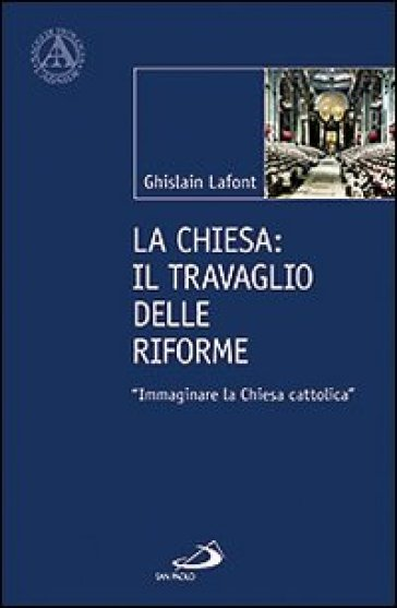 La Chiesa. Il travaglio delle riforme. «Immaginare la Chiesa cattolica» - Ghislain Lafont |