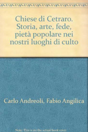 Chiese di Cetraro. Storia, arte, fede, pietà popolare nei nostri luoghi di culto - Carlo Andreoli |