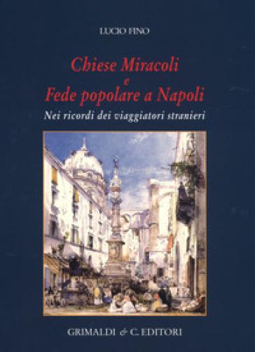Chiese miracoli e fede popolare a Napoli. Nei ricordi dei viaggiatori stranieri. Ediz. a colori - Lucio Fino |