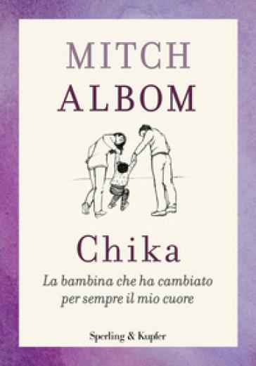Chika. La bambina che ha cambiato per sempre il mio cuore - Mitch Albom   Thecosgala.com