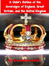 A Child s Outline of the Sovereigns of England, Great Britain, and the United Kingdom