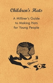 Children s Hats - A Milliner s Guide to Making Hats for Young People