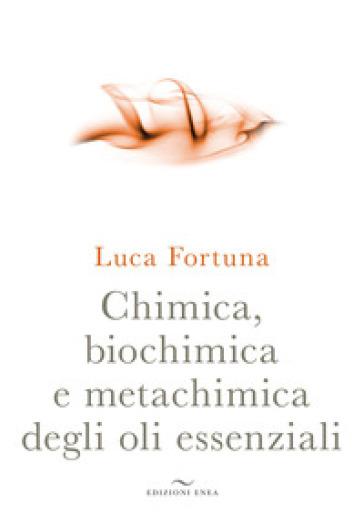 Chimica, biochimica e metachimica degli oli essenziali - Luca Fortuna |