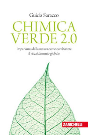 Chimica verde 2.0. Impariamo dalla natura come combattere il riscaldamento globale - Guido Saracco |