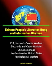 Chinese People s Liberation Army and Information Warfare: PLA, Network-Centric Warfare, Electronic and Cyber Warfare, China Espionage, Implications for United States, Psychological Warfare